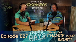 Ep. 027 We All Love CHANGE Right? RIGHT?!