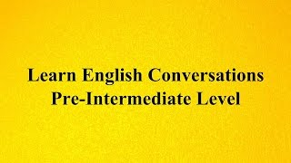Learn English Conversations - Pre-Intermediate Level الحلقة الخامسة