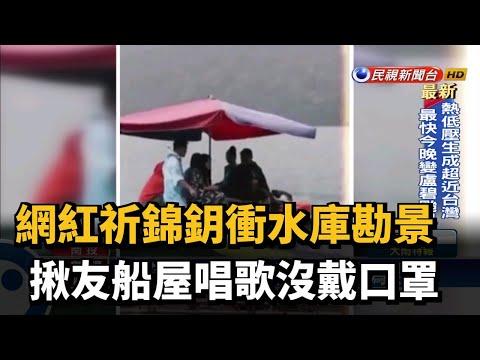 網紅祈錦鈅衝水庫勘景 PO照被抓包沒戴口罩-民視台語新聞