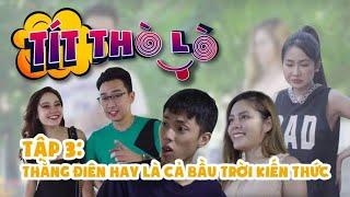 Tít Thò Lò tập 3: THẰNG ĐIÊN HAY LÀ CẢ BẦU TRỜI KIẾN THỨC | Minh Tít - Phong Bồ Nông - Giang Ku Tí