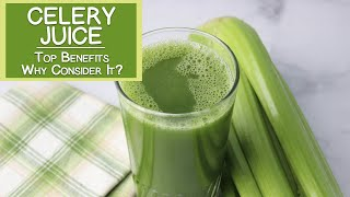 Top Benefits of Celery Juice, Why Consider It?