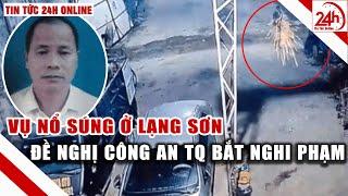 Tin nóng lạng sơn 24h : vụ nổ súng ở Lạng Sơn đề nghị công an TQ bắt nghi phạm | Tin tức 24h