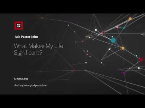 What Makes My Life Significant? // Ask Pastor John