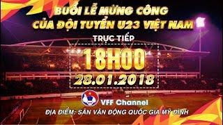TRỰC TIẾP | Lễ mừng công của đội tuyển U23 Việt Nam sau khi tham dự VCK U23 châu Á trở về