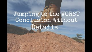 Jumping to the WORST Conclusion Without Details