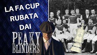 Quella volta che i PEAKY BLINDERS rubarono la Fa CUP! Storia del calcio