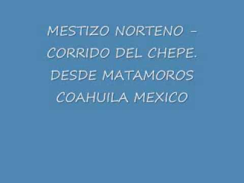 MESTIZO NORTENO- CORRIDO DEL CHEPE. DESDE MATAMOROS COAHUILA MEXICO