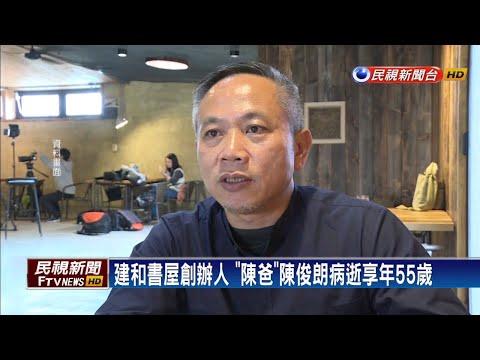 建和書屋創辦人「陳爸」陳俊朗病逝 享年55歲-民視新聞