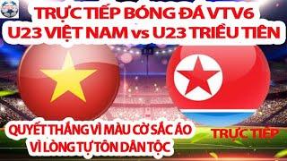 Xem Trực Tiếp U23 Việt Nam vs U23 Triều Tiện Trên VTV6, Dù Có Đi Tiếp Hay Không U23 VIE Quyết Thắng