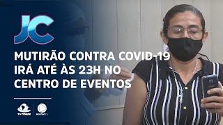 Mutirão contra Covid-19 irá até às 23H no Centro de Eventos