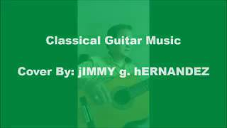 Classical Guitar Music - Cover By: jIMMY g. hERNANDEZ