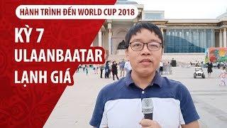 Đỗ hùng và World Cup | Kỳ 7 | Ulaanbaatar  thủ đô Mông Cổ lạnh giá