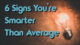 Top 6 Signs You're Much Smarter Than Average