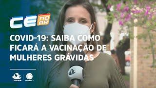 COVID-19: Saiba como ficará a vacinação de mulheres grávidas aqui no Ceará
