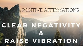 Positive AFFIRMATIONS to CLEAR NEGATIVITY and Raise your Vibration