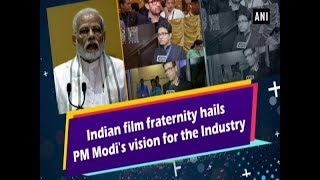 Indian film fraternity hails PM Modi's vision for the Industry