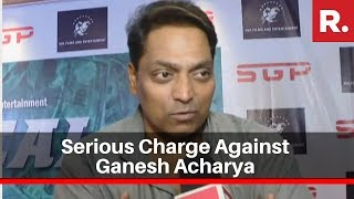 Choreographer Ganesh Acharya accused of forcing woman to w..