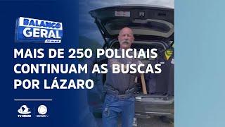 Mais de 250 policiais continuam as buscas por Lázaro