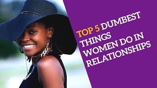 The TOP 5 DUMBEST THINGS WOMEN DO IN RELATIONSHIPS