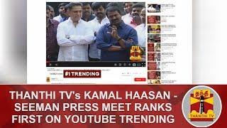 Thanthi TV's Kamal Haasan - Seeman Press Meet Ranks first on YouTube Trending | #KamalHaasan