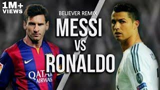 "Messi vs Ronaldo - ""BELIEVER REMIX""."