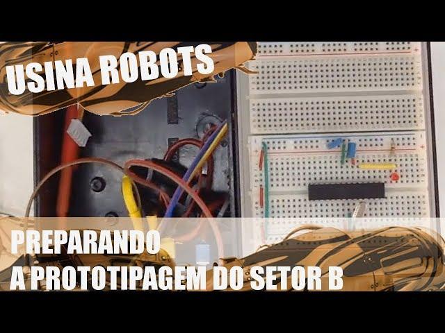 PREPARANDO A PROTOTIPAGEM DO SETOR B | Usina Robots US-2 #042
