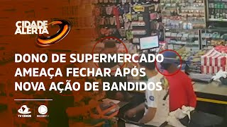 Dono de supermercado ameaça fechar após nova ação de bandidos
