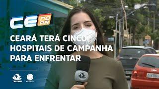 Ceará terá cinco hospitais de campanha para enfrentar agravamento da Covid