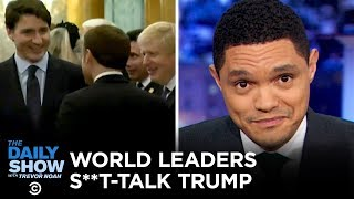 World Leaders Caught Talking S**t About Trump | The Daily Show