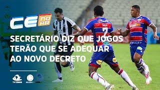 Secretário diz que jogos de Fortaleza e Ceará no Brasileirão terão que se adequar ao novo decreto