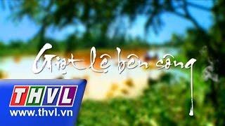 THVL | Giọt lệ bên sông - Tập 1