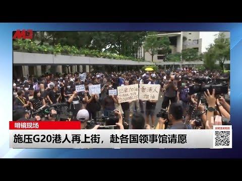 明镜现场 | 施压G20港人再上街,赴各国领事馆请愿(20190626)
