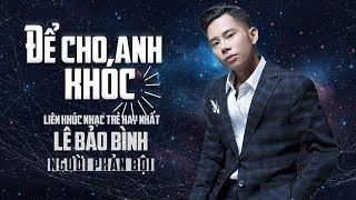 Để Cho Anh Khóc Remix - Người Phản Bội Remix   Lê Bảo Bình Remix Hay Nhất 2018 Nghe Là Nghiện