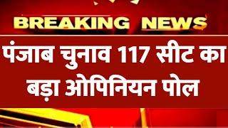 पंजाब विधानसभा चुनाव 117 सीट का बड़ा ओपिनियन पोल   Punjab Assembly election opinion poll   उलटफेर