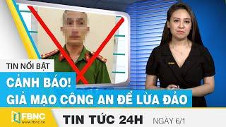 Tin tức 24h mới nhất hôm nay 6/1   Cảnh báo giả mạo công an để lừa đảo   FBNC