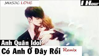 Có Anh Ở Đây Rồi Remix - Anh Quân Idol [ 1 Hour ]