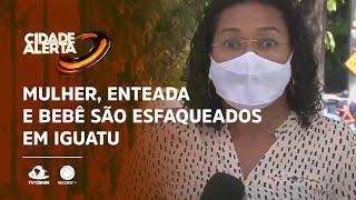 Mulher, enteada e bebê são esfaqueados em Iguatu