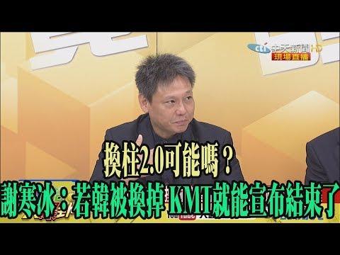【精彩】換柱2.0可能嗎? 謝寒冰:若韓被換掉 KMT就能宣布結束了