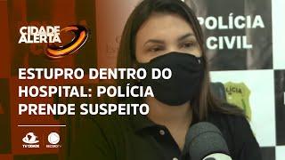 ESTUPRO DENTRO DO HOSPITAL: Polícia investigou e prendeu suspeito