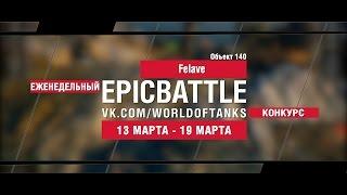 EpicBattle! Felave  / Объект 140 (еженедельный конкурс: 13.03.17-19.03.17)