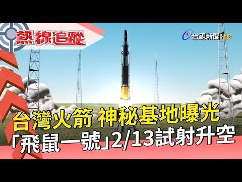 【熱線追蹤】台灣火箭 神秘基地曝光「飛鼠一號」 2/13試射升空