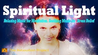 Soothing Music for Anxiety Relief, Relaxing Music for Meditation, Energy, Spiritual Light