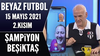 Beyaz Futbol 15 Mayıs 2021 2.Kısım / Şampiyon Beşiktaş