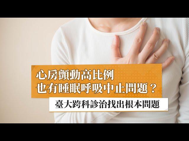心房顫動高比例也有呼吸睡眠中止問題? 臺大跨科診治找出根本問題