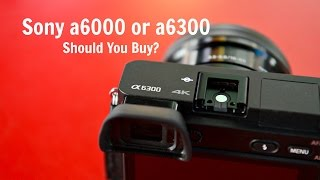 SONY A6300 OR A6000: IS IT WORTH UPGRADING OR BUYING?