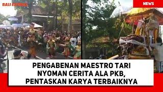 Pengabenan Maestro Tari Nyoman Cerita Ala Pkb, Pentaskan Karya Terbaiknya