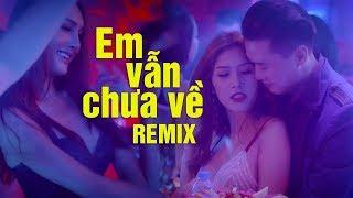Em Vẫn Chưa Về, Nếu Ta Ngược Lối Remix - Liên Khúc Nhạc Remix Được Nghe Nhiều Nhất 2019