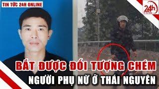 Vụ chém người ở Thái Nguyên kẻ chém người phụ nữ chở con nhỏ đã bị bắt   Tin nóng 24h