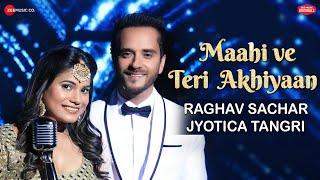 Maahi Ve Teri Akhiyaan – Raghav Sachar – Jyotica Tangri