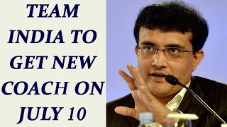 Team India To Get New Coach On July 10 : Saurav Ganguly..
